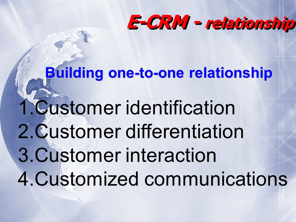 1.Customer identification 2.Customer differentiation 3.Customer interaction 4.Customized communications E-CRM - relationship Building one-to-one relationship