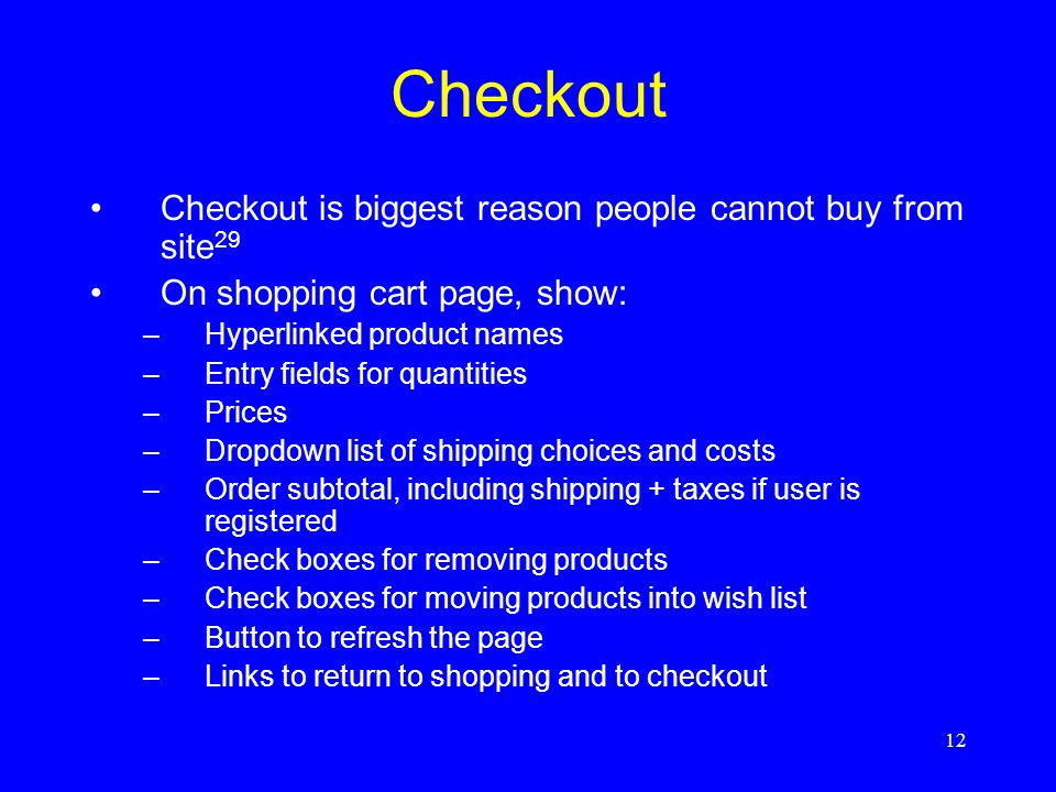 12 Checkout Checkout is biggest reason people cannot buy from site 29 On shopping cart page, show: –Hyperlinked product names –Entry fields for quanti