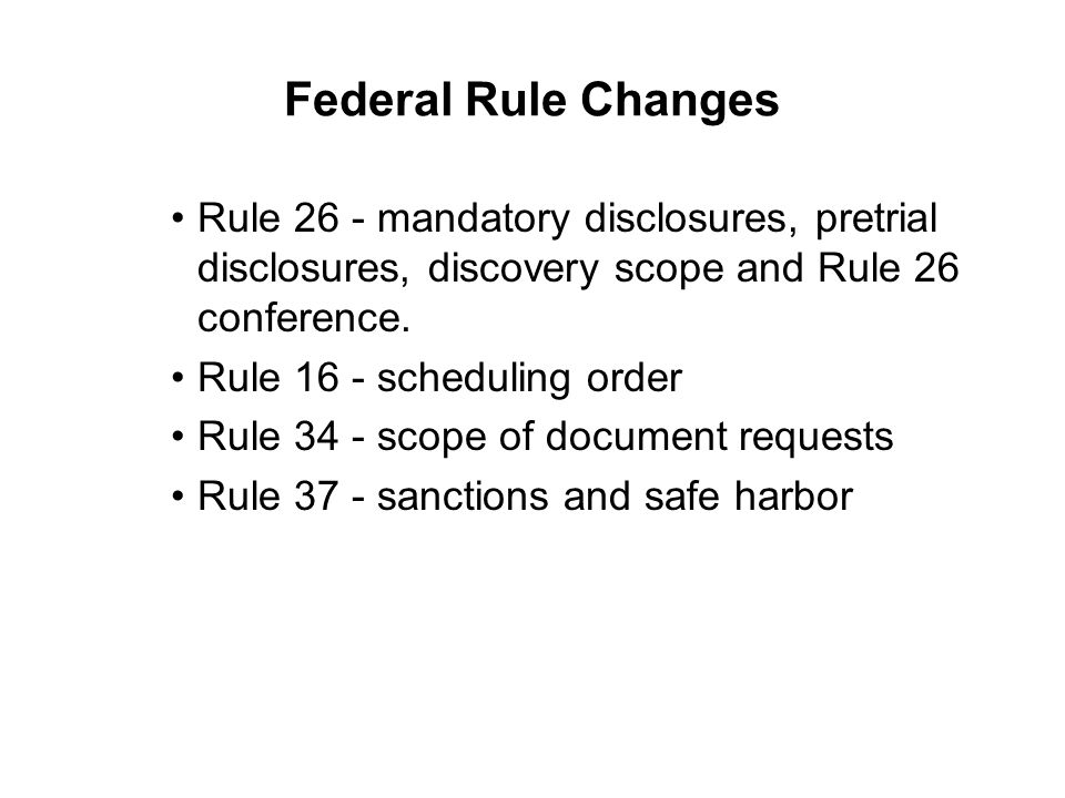 Federal Rule Changes Rule 26 - mandatory disclosures, pretrial disclosures, discovery scope and Rule 26 conference.