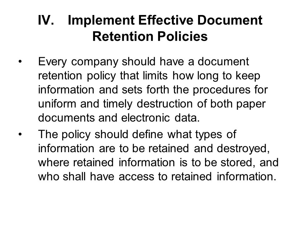 IV.Implement Effective Document Retention Policies Every company should have a document retention policy that limits how long to keep information and sets forth the procedures for uniform and timely destruction of both paper documents and electronic data.