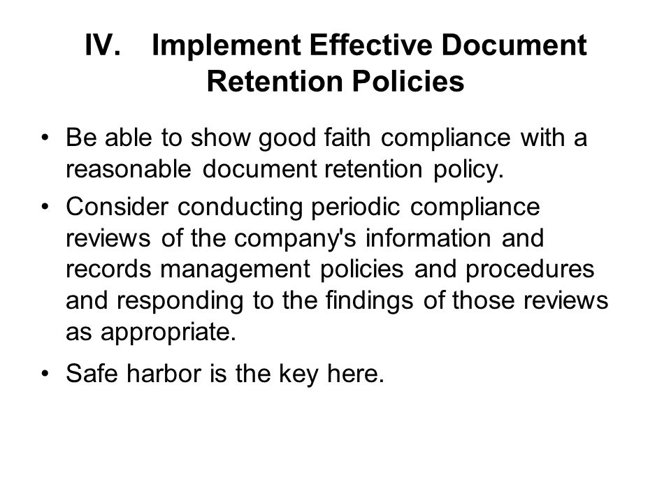 IV.Implement Effective Document Retention Policies Be able to show good faith compliance with a reasonable document retention policy.
