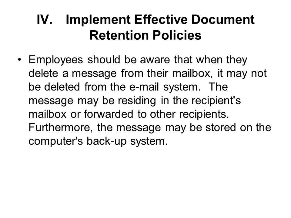 IV.Implement Effective Document Retention Policies Employees should be aware that when they delete a message from their mailbox, it may not be deleted from the e-mail system.