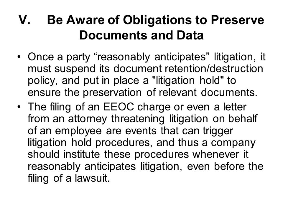 V.Be Aware of Obligations to Preserve Documents and Data Once a party reasonably anticipates litigation, it must suspend its document retention/destruction policy, and put in place a litigation hold to ensure the preservation of relevant documents.