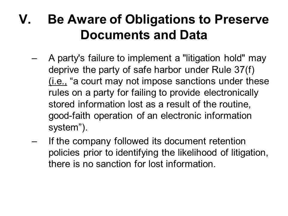V.Be Aware of Obligations to Preserve Documents and Data –A party s failure to implement a litigation hold may deprive the party of safe harbor under Rule 37(f) (i.e., a court may not impose sanctions under these rules on a party for failing to provide electronically stored information lost as a result of the routine, good-faith operation of an electronic information system).
