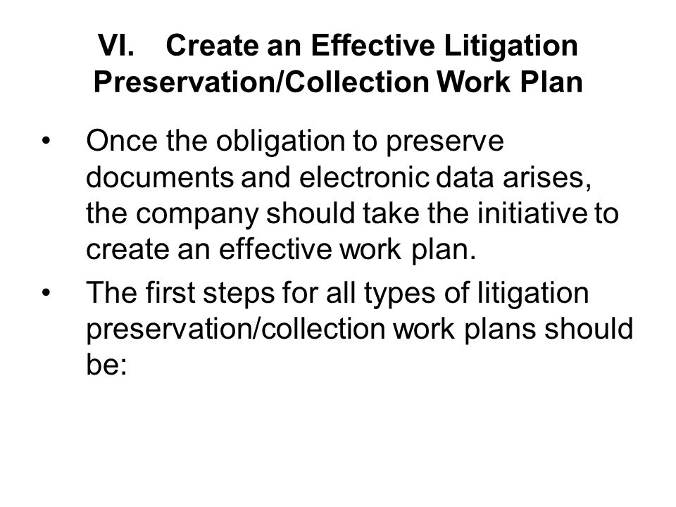 VI.Create an Effective Litigation Preservation/Collection Work Plan Once the obligation to preserve documents and electronic data arises, the company should take the initiative to create an effective work plan.