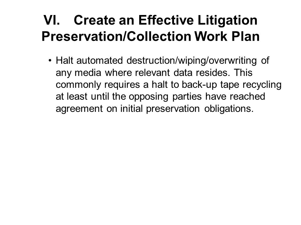 VI.Create an Effective Litigation Preservation/Collection Work Plan Halt automated destruction/wiping/overwriting of any media where relevant data resides.