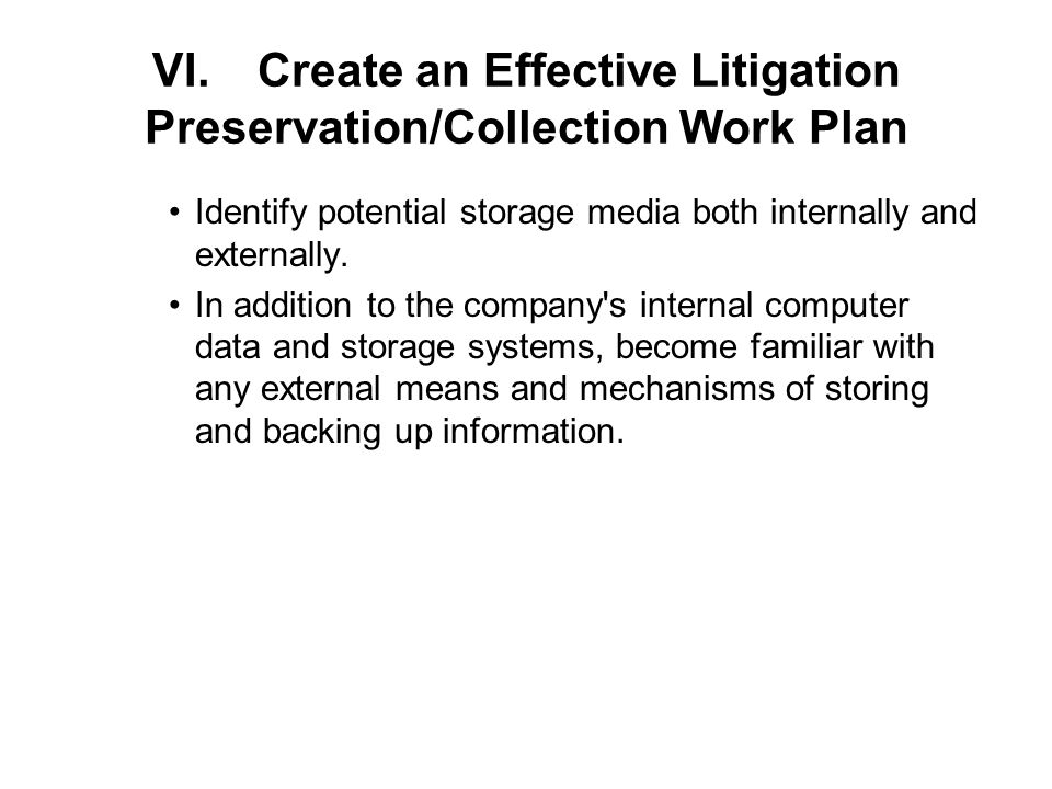 VI.Create an Effective Litigation Preservation/Collection Work Plan Identify potential storage media both internally and externally.