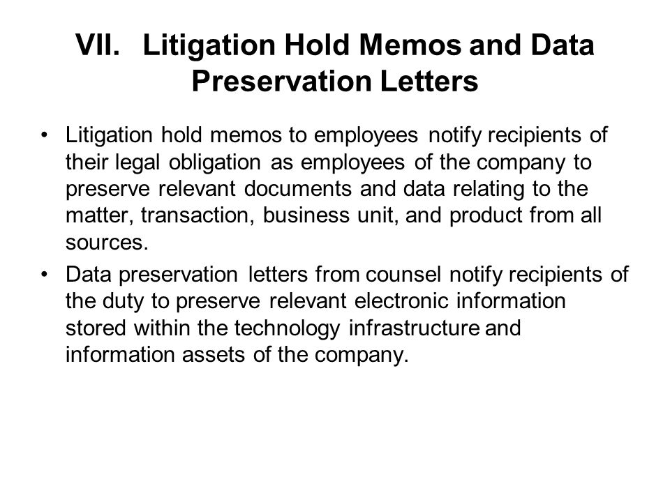 VII.Litigation Hold Memos and Data Preservation Letters Litigation hold memos to employees notify recipients of their legal obligation as employees of the company to preserve relevant documents and data relating to the matter, transaction, business unit, and product from all sources.