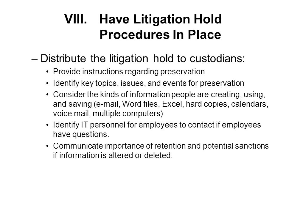 VIII.Have Litigation Hold Procedures In Place –Distribute the litigation hold to custodians: Provide instructions regarding preservation Identify key topics, issues, and events for preservation Consider the kinds of information people are creating, using, and saving (e-mail, Word files, Excel, hard copies, calendars, voice mail, multiple computers) Identify IT personnel for employees to contact if employees have questions.