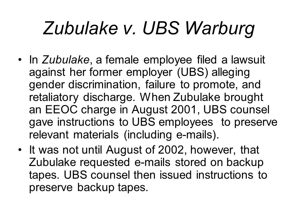 Zubulake v. UBS Warburg In Zubulake, a female employee filed a lawsuit against her former employer (UBS) alleging gender discrimination, failure to pr