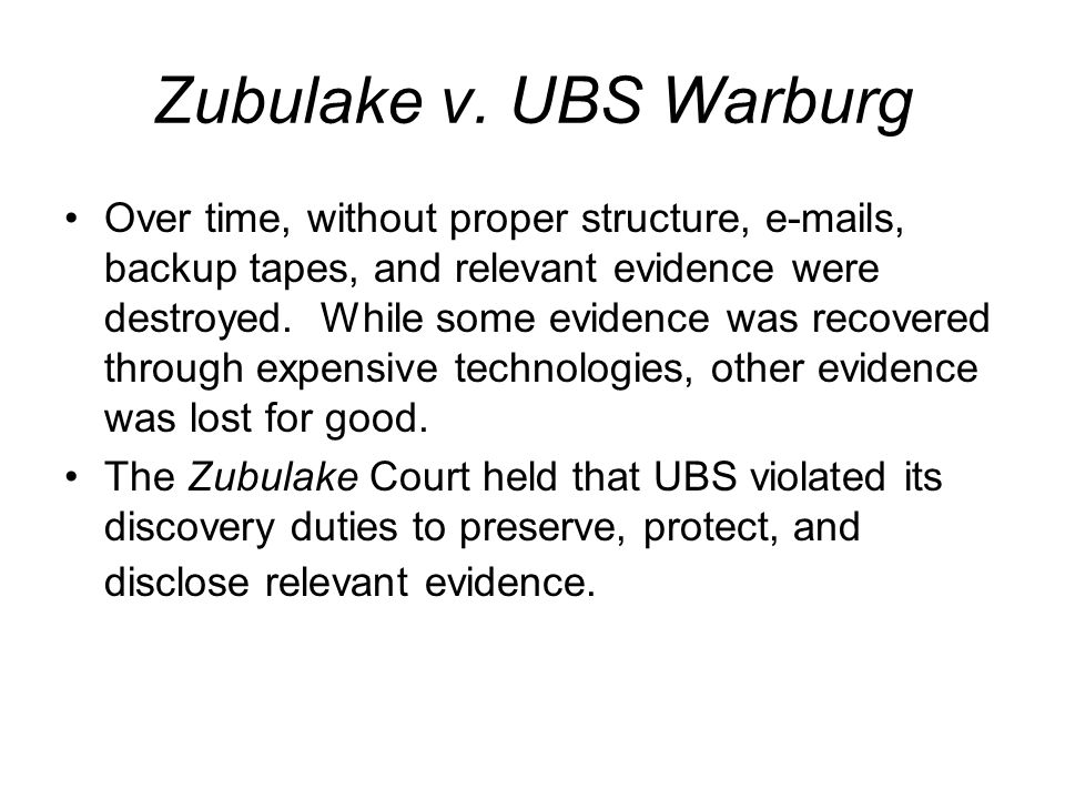 Zubulake v. UBS Warburg Over time, without proper structure, e-mails, backup tapes, and relevant evidence were destroyed. While some evidence was reco