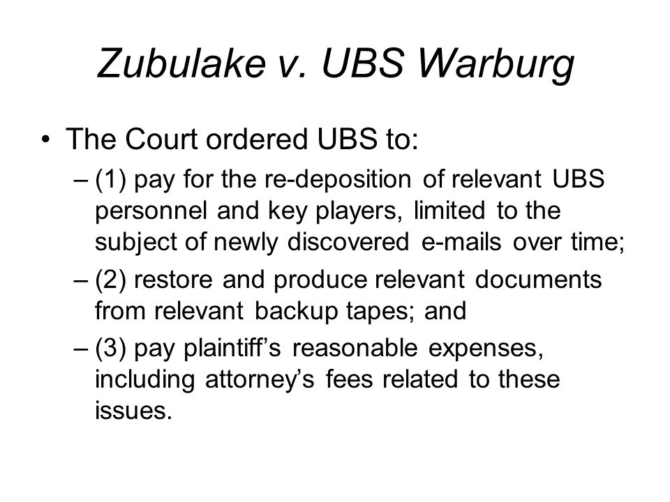 Zubulake v. UBS Warburg The Court ordered UBS to: –(1) pay for the re-deposition of relevant UBS personnel and key players, limited to the subject of