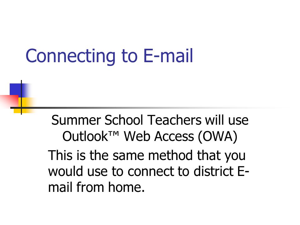Connecting to E-mail Summer School Teachers will use Outlook Web Access (OWA) This is the same method that you would use to connect to district E- mail from home.