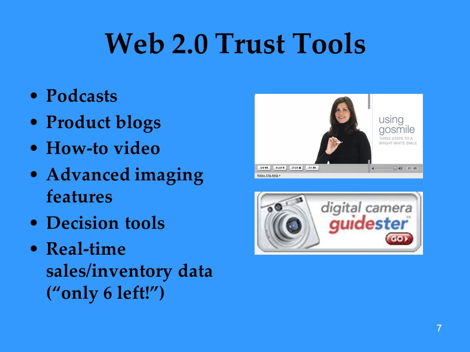 7 Web 2.0 Trust Tools Podcasts Product blogs How-to video Advanced imaging features Decision tools Real-time sales/inventory data (only 6 left!)