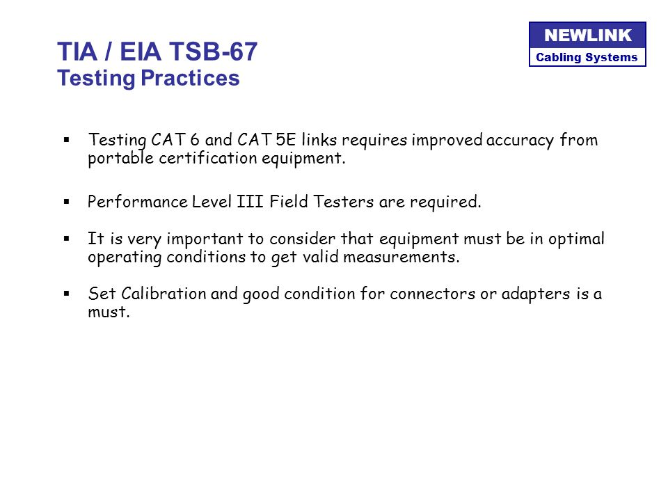 Cabling Systems NEWLINK Cabling Systems NEWLINK TIA / EIA TSB-67 Testing Practices During Installation –Check for continuity inmediatly after connecti