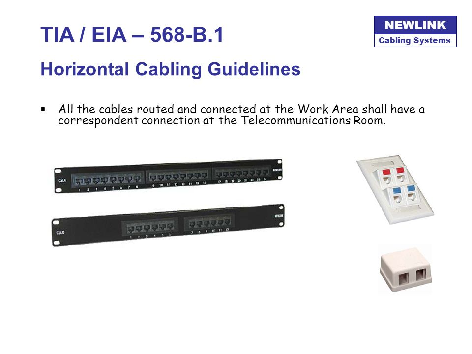 Cabling Systems NEWLINK TIA / EIA – 568-B.1 Horizontal Cabling Guidelines UTP cables must be terminated with its 4 pair completed connected at both en