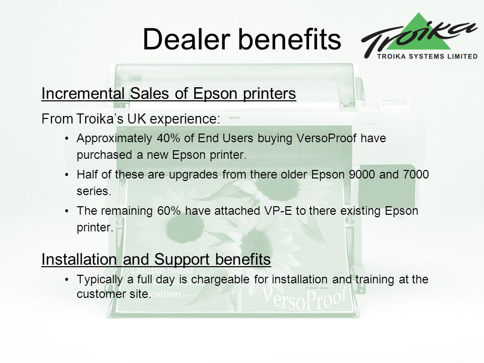 Dealer benefits Incremental Sales of Epson printers From Troikas UK experience: Approximately 40% of End Users buying VersoProof have purchased a new Epson printer.