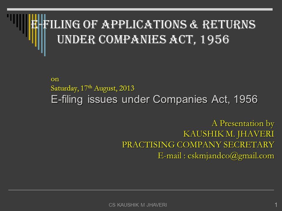 CS KAUSHIK M JHAVERI 1 on Saturday, 17 th August, 2013 E-filing issues under Companies Act, 1956 A Presentation by KAUSHIK M. JHAVERI PRACTISING COMPA