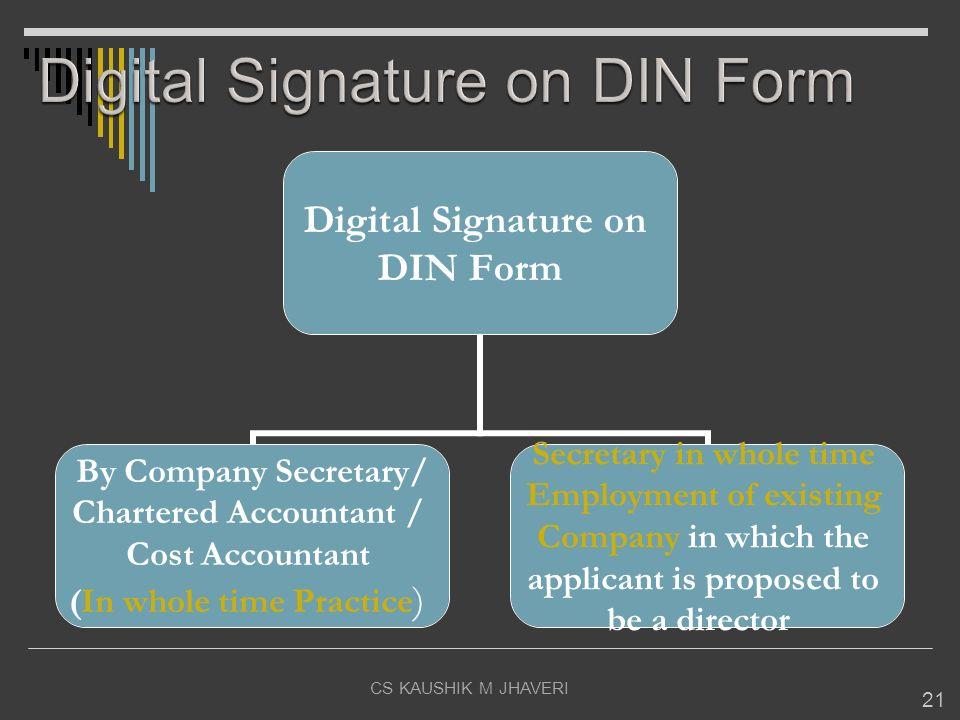 CS KAUSHIK M JHAVERI 21 Digital Signature on DIN Form By Company Secretary/ Chartered Accountant / Cost Accountant (In whole time Practice) Secretary