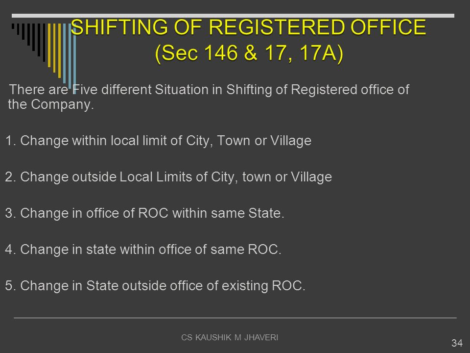 CS KAUSHIK M JHAVERI 34 There are Five different Situation in Shifting of Registered office of the Company. 1. Change within local limit of City, Town