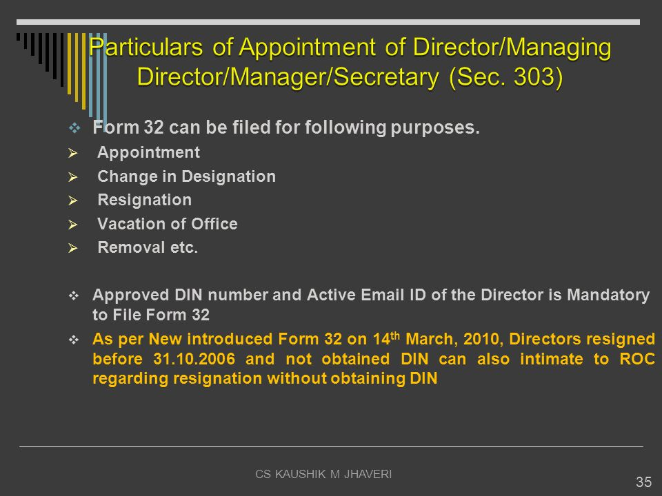 CS KAUSHIK M JHAVERI 35 Form 32 can be filed for following purposes. Appointment Change in Designation Resignation Vacation of Office Removal etc. App