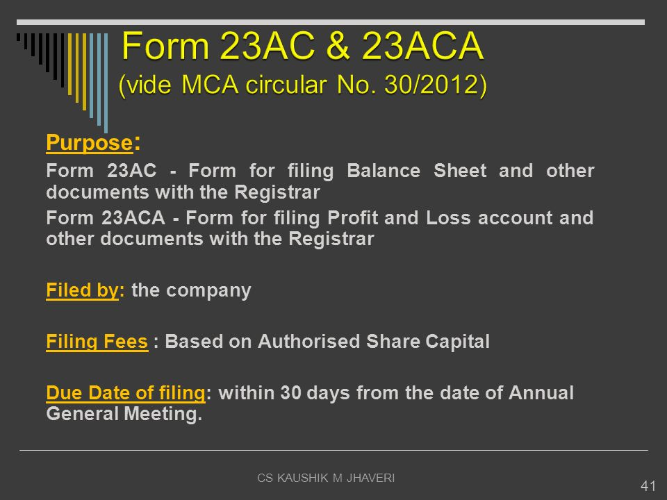 CS KAUSHIK M JHAVERI 41 Purpose : Form 23AC - Form for filing Balance Sheet and other documents with the Registrar Form 23ACA - Form for filing Profit