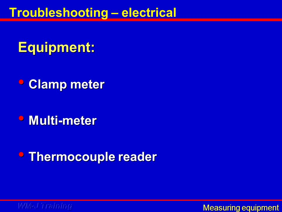 Troubleshooting – electrical Equipment: Clamp meter Clamp meter Multi-meter Multi-meter Thermocouple reader Thermocouple reader Measuring equipment
