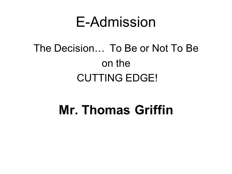 E-Admission The Decision… To Be or Not To Be on the CUTTING EDGE! Mr. Thomas Griffin