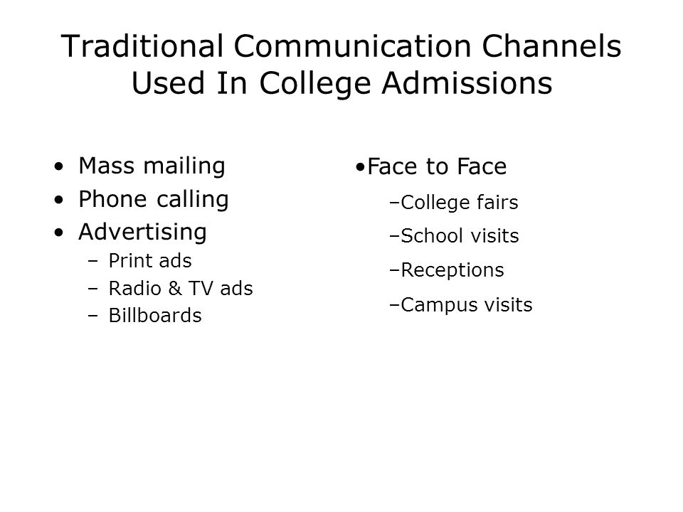 Traditional Communication Channels Used In College Admissions Mass mailing Phone calling Advertising –Print ads –Radio & TV ads –Billboards Face to Face –College fairs –School visits –Receptions –Campus visits