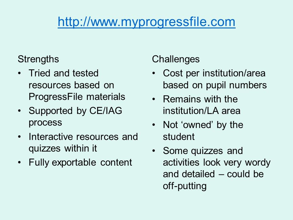 Strengths Tried and tested resources based on ProgressFile materials Supported by CE/IAG process Interactive resources and quizzes within it Fully exportable content Challenges Cost per institution/area based on pupil numbers Remains with the institution/LA area Not owned by the student Some quizzes and activities look very wordy and detailed – could be off-putting