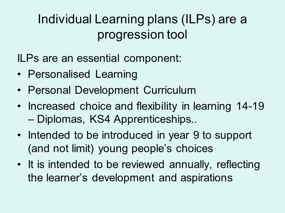 Individual Learning plans (ILPs) are a progression tool ILPs are an essential component: Personalised Learning Personal Development Curriculum Increas