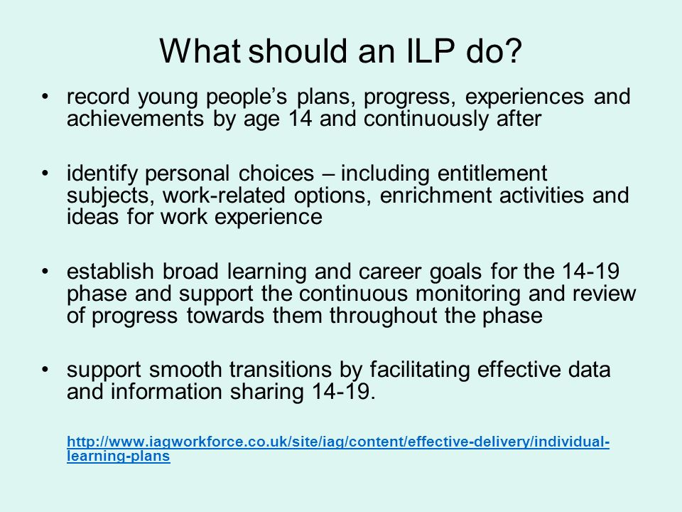 What should an ILP do? record young peoples plans, progress, experiences and achievements by age 14 and continuously after identify personal choices –