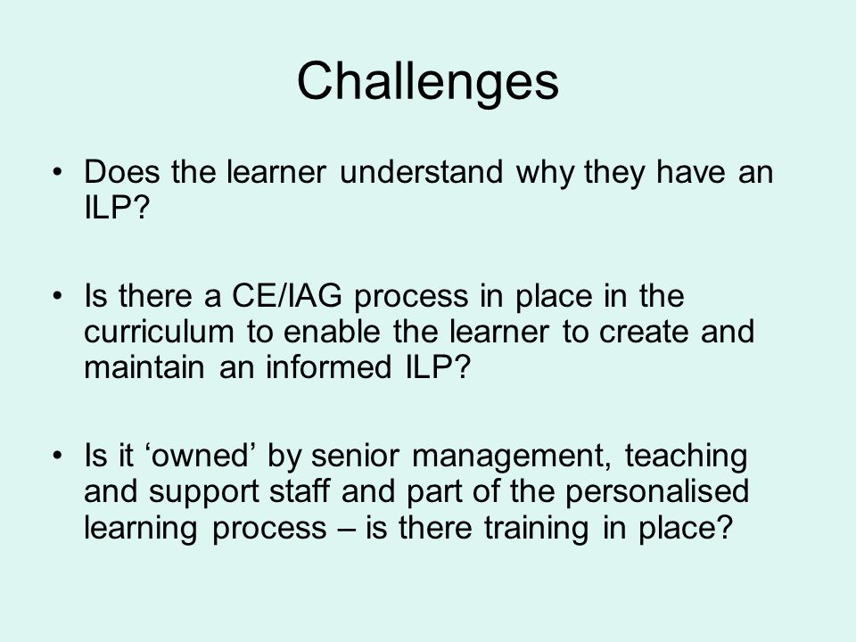 Challenges Does the learner understand why they have an ILP? Is there a CE/IAG process in place in the curriculum to enable the learner to create and