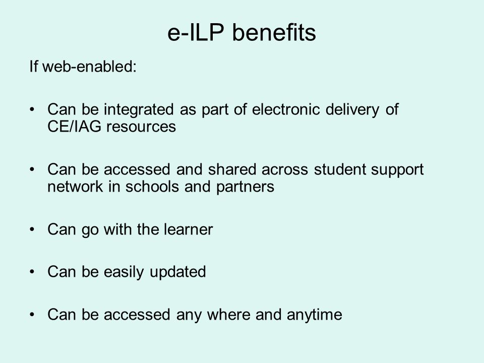 e-ILP benefits If web-enabled: Can be integrated as part of electronic delivery of CE/IAG resources Can be accessed and shared across student support network in schools and partners Can go with the learner Can be easily updated Can be accessed any where and anytime