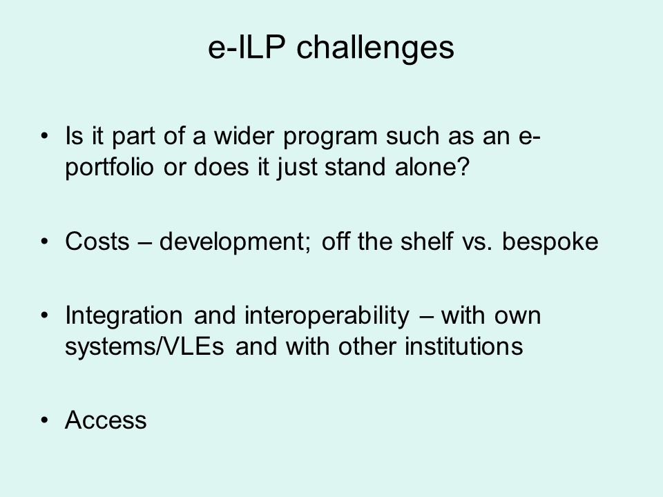 e-ILP challenges Is it part of a wider program such as an e- portfolio or does it just stand alone? Costs – development; off the shelf vs. bespoke Int