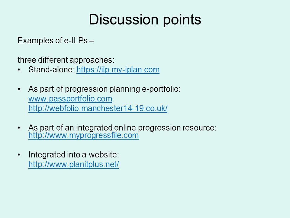 Discussion points Examples of e-ILPs – three different approaches: Stand-alone: https://ilp.my-iplan.comhttps://ilp.my-iplan.com As part of progression planning e-portfolio: www.passportfolio.com http://webfolio.manchester14-19.co.uk/ As part of an integrated online progression resource: http://www.myprogressfile.com http://www.myprogressfile.com Integrated into a website: http://www.planitplus.net/