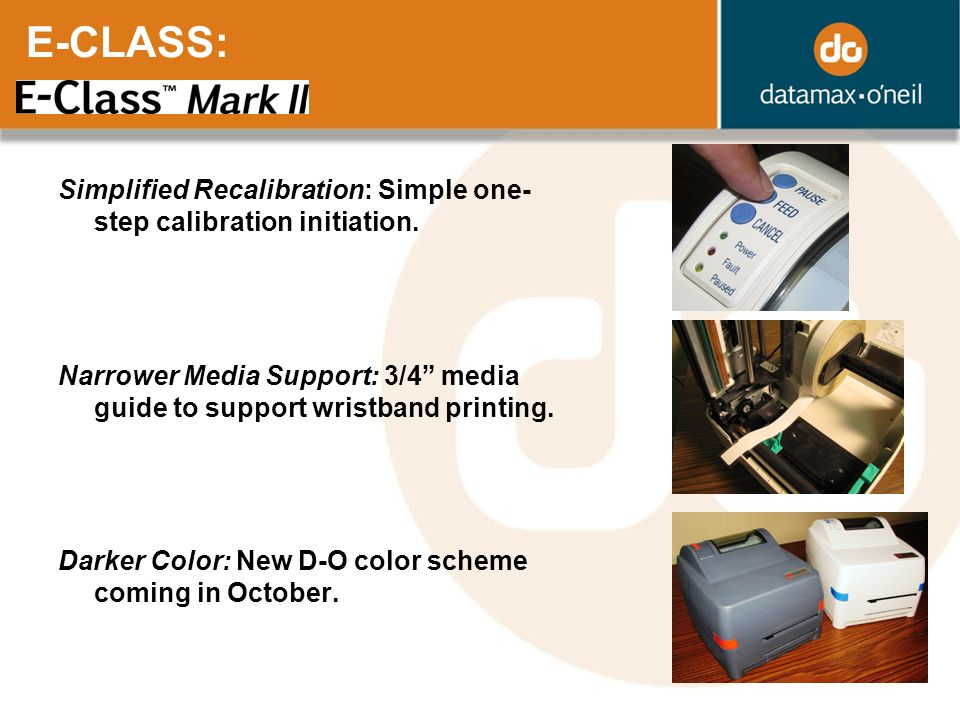 E-CLASS: Simplified Recalibration: Simple one- step calibration initiation. Narrower Media Support: 3/4 media guide to support wristband printing. Dar