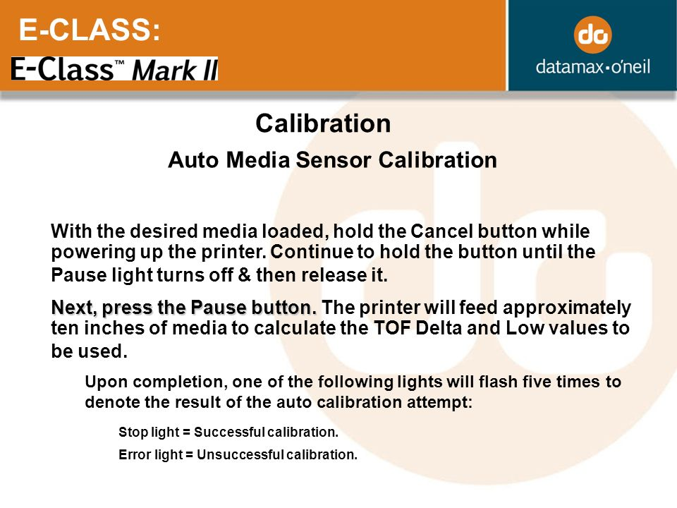E-CLASS: Calibration Auto Media Sensor Calibration With the desired media loaded, hold the Cancel button while powering up the printer. Continue to ho