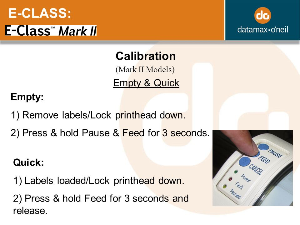 E-CLASS: Calibration Empty & Quick Empty: 1) Remove labels/Lock printhead down. 2) Press & hold Pause & Feed for 3 seconds. Quick: 1) Labels loaded/Lo