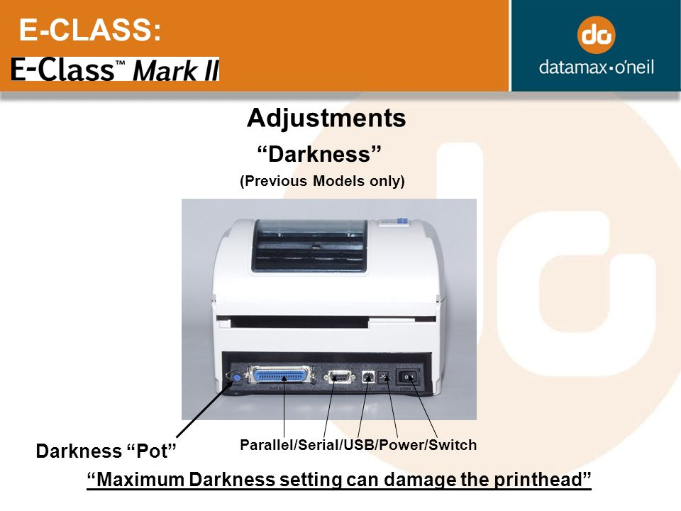 E-CLASS: Adjustments Darkness Darkness Pot Parallel/Serial/USB/Power/Switch Maximum Darkness setting can damage the printhead (Previous Models only)