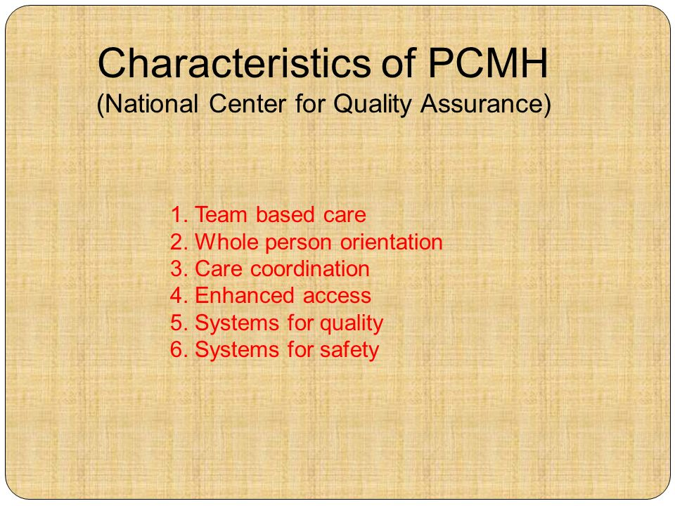 1. Team based care 2. Whole person orientation 3. Care coordination 4. Enhanced access 5. Systems for quality 6. Systems for safety Characteristics of