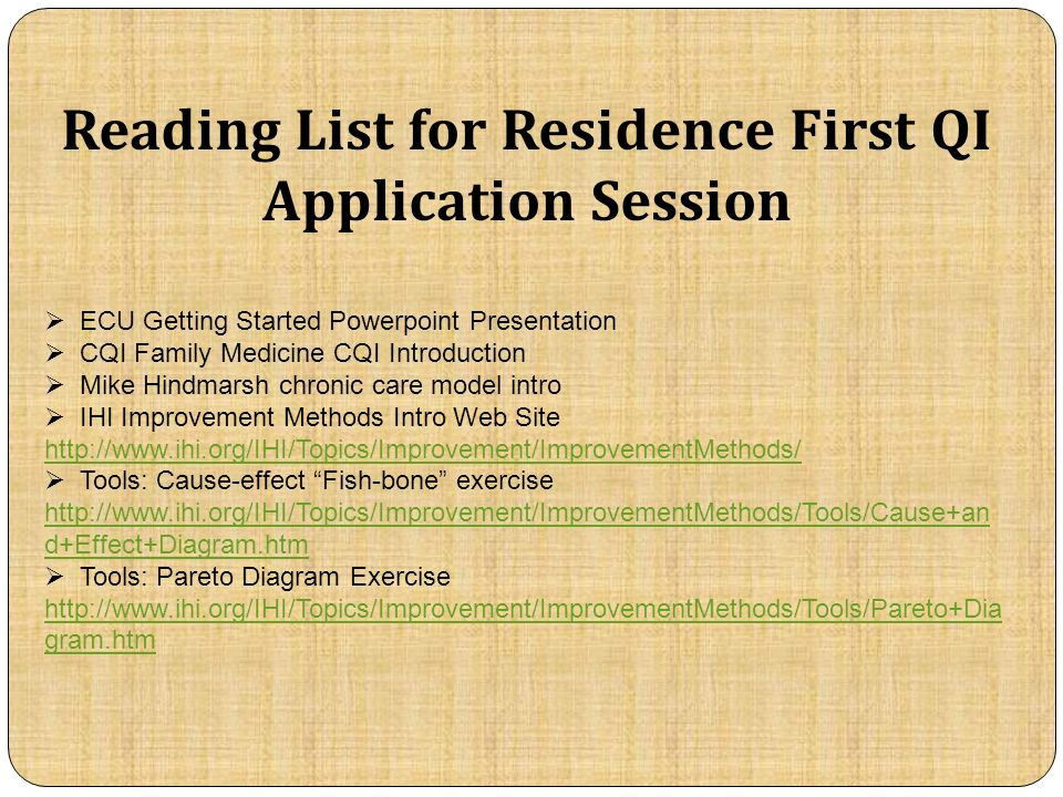 Reading List for Residence First QI Application Session ECU Getting Started Powerpoint Presentation CQI Family Medicine CQI Introduction Mike Hindmarsh chronic care model intro IHI Improvement Methods Intro Web Site   Tools: Cause-effect Fish-bone exercise   d+Effect+Diagram.htm Tools: Pareto Diagram Exercise   gram.htm