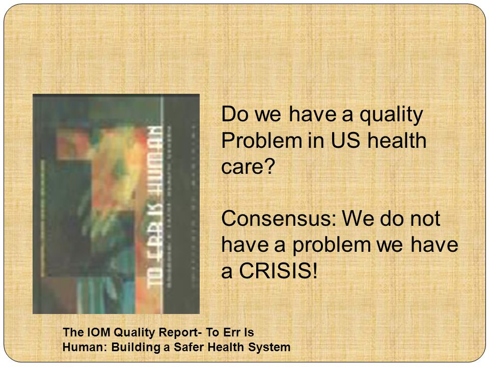 The IOM Quality Report- To Err Is Human: Building a Safer Health System Do we have a quality Problem in US health care? Consensus: We do not have a pr