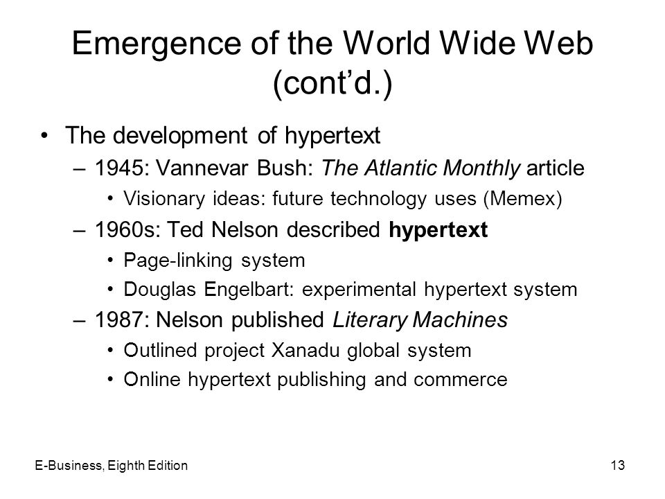 E-Business, Eighth Edition13 Emergence of the World Wide Web (contd.) The development of hypertext –1945: Vannevar Bush: The Atlantic Monthly article
