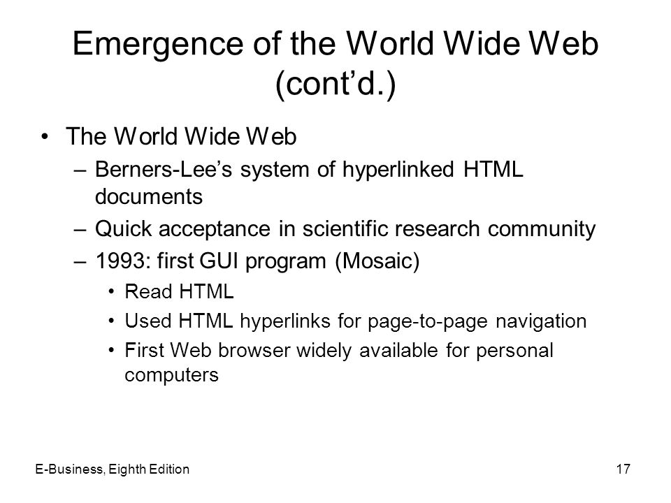 E-Business, Eighth Edition17 Emergence of the World Wide Web (contd.) The World Wide Web –Berners-Lees system of hyperlinked HTML documents –Quick acc