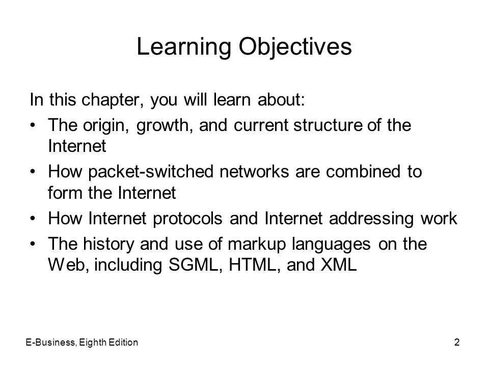 E-Business, Eighth Edition33 Learning Objectives (contd.) How HTML tags and links work on the World Wide Web The differences among internets, intranets, and extranets Options for connecting to the Internet, including cost and bandwidth factors Internet2 and the Semantic Web