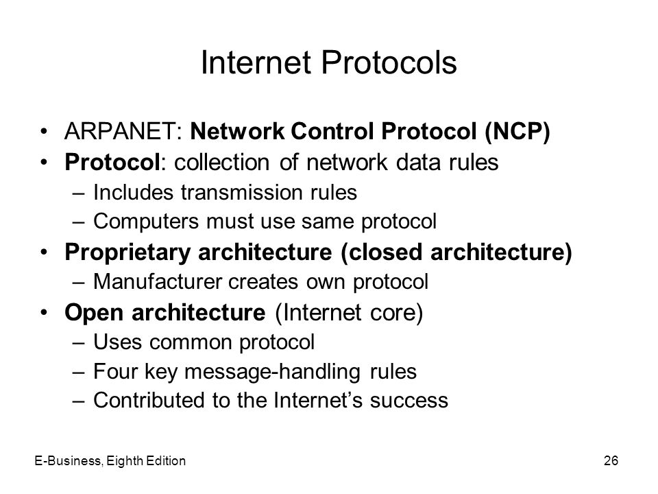 E-Business, Eighth Edition26 Internet Protocols ARPANET: Network Control Protocol (NCP) Protocol: collection of network data rules –Includes transmiss