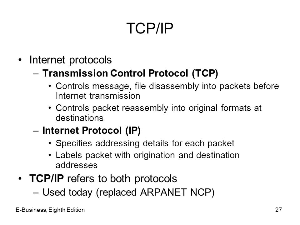 E-Business, Eighth Edition27 TCP/IP Internet protocols –Transmission Control Protocol (TCP) Controls message, file disassembly into packets before Int
