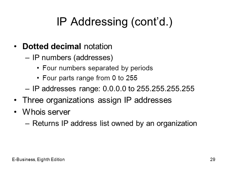 E-Business, Eighth Edition29 IP Addressing (contd.) Dotted decimal notation –IP numbers (addresses) Four numbers separated by periods Four parts range