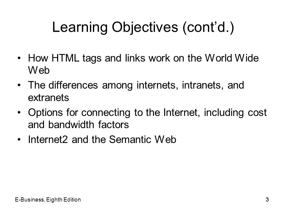 E-Business, Eighth Edition33 Learning Objectives (contd.) How HTML tags and links work on the World Wide Web The differences among internets, intranet